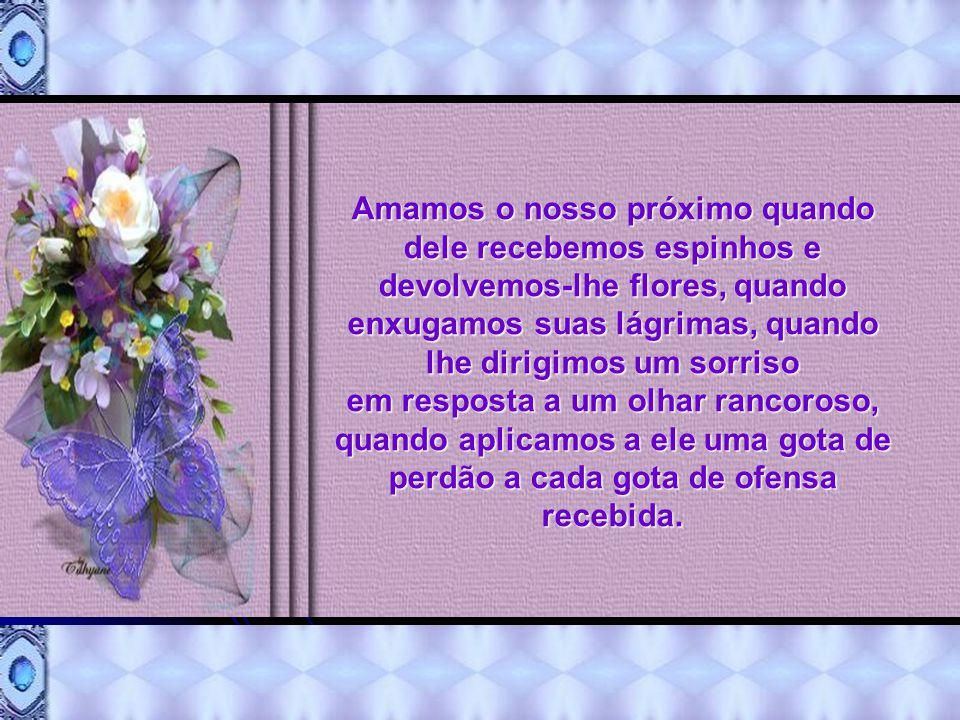 Amamos o nosso próximo quando dele recebemos espinhos e devolvemos-lhe flores, quando enxugamos suas lágrimas, quando lhe dirigimos um sorriso em resposta a um olhar rancoroso, quando aplicamos a ele uma gota de perdão a cada gota de ofensa recebida.
