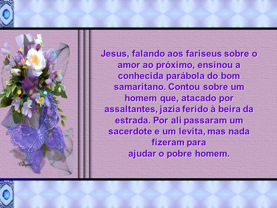 Jesus, falando aos fariseus sobre o amor ao próximo, ensinou a conhecida parábola do bom samaritano.