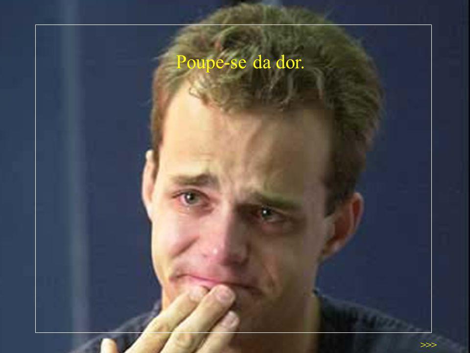 Poupe-se da dor. >>>