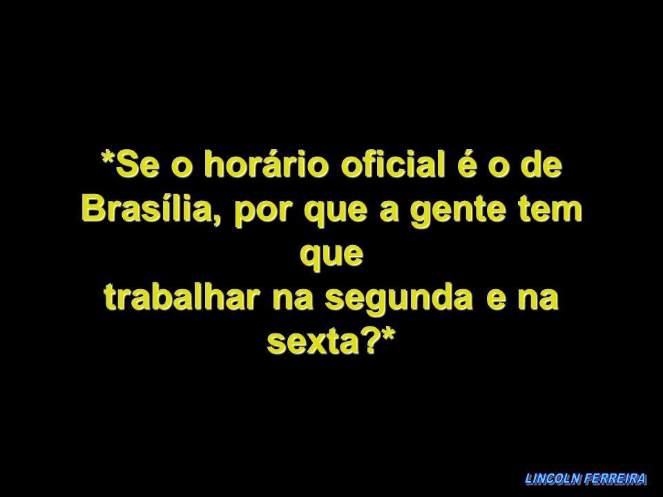 *Se o horário oficial é o de Brasília, por que a gente tem que trabalhar na segunda e na sexta *