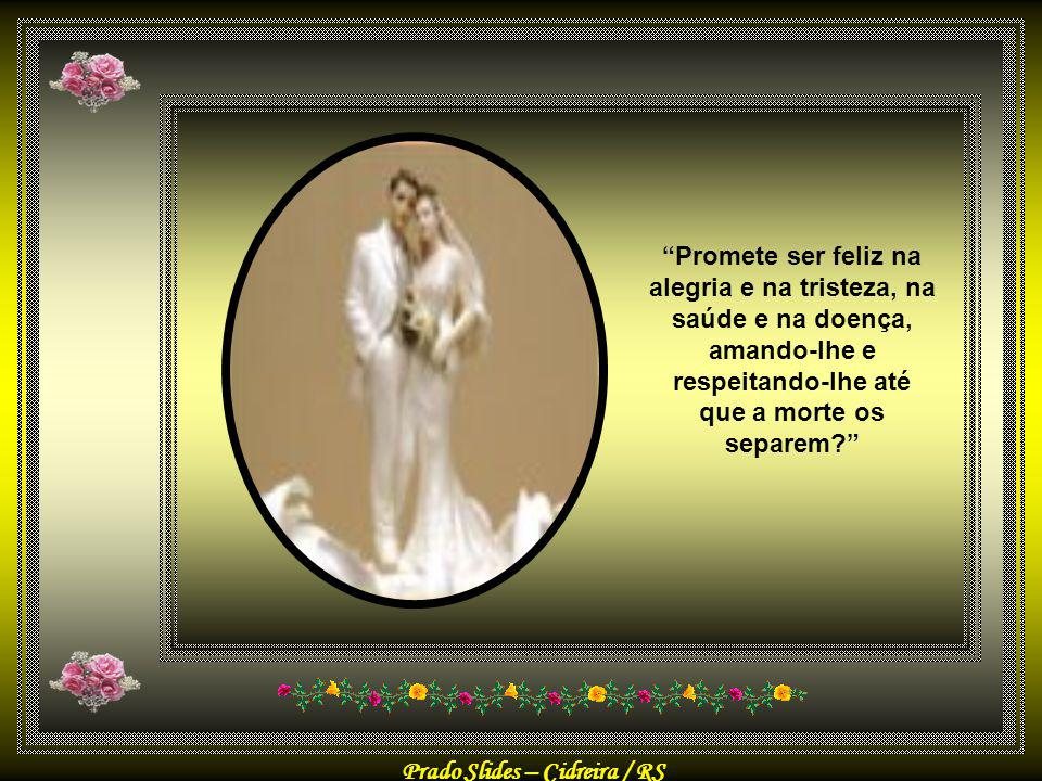 Promete ser feliz na alegria e na tristeza, na saúde e na doença, amando-lhe e respeitando-lhe até que a morte os separem