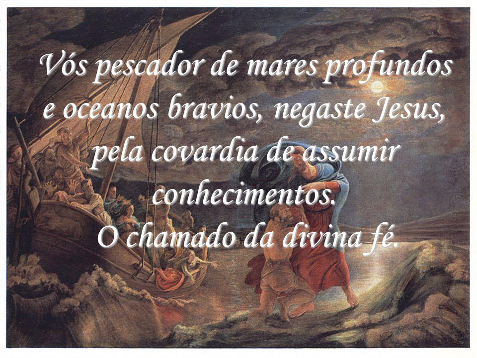 Vós pescador de mares profundos e oceanos bravios, negaste Jesus, pela covardia de assumir conhecimentos.