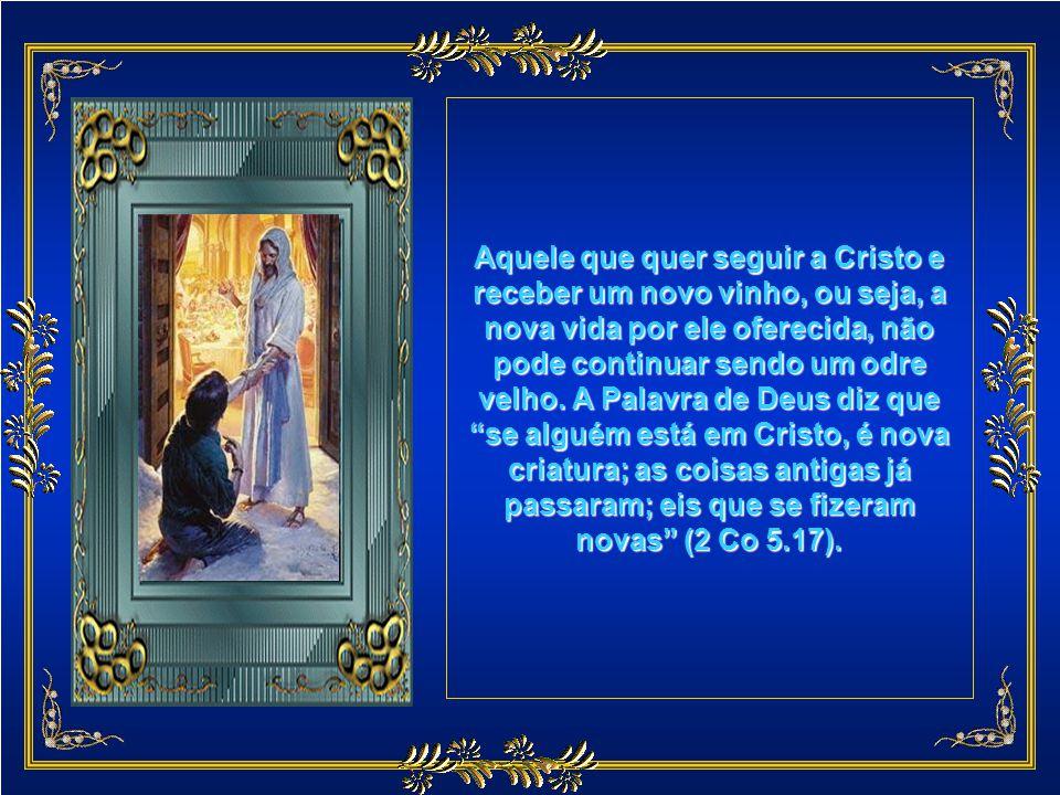 Aquele que quer seguir a Cristo e receber um novo vinho, ou seja, a nova vida por ele oferecida, não pode continuar sendo um odre velho.