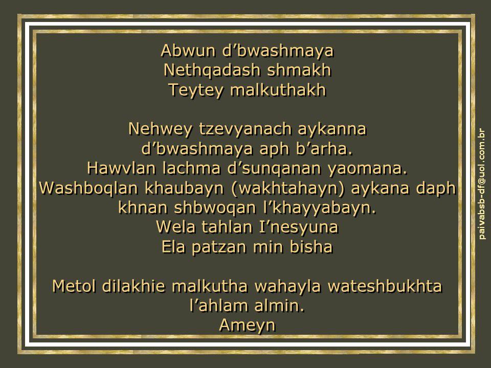 Abwun d'bwashmaya Nethqadash shmakh Teytey malkuthakh Nehwey tzevyanach aykanna d'bwashmaya aph b'arha.