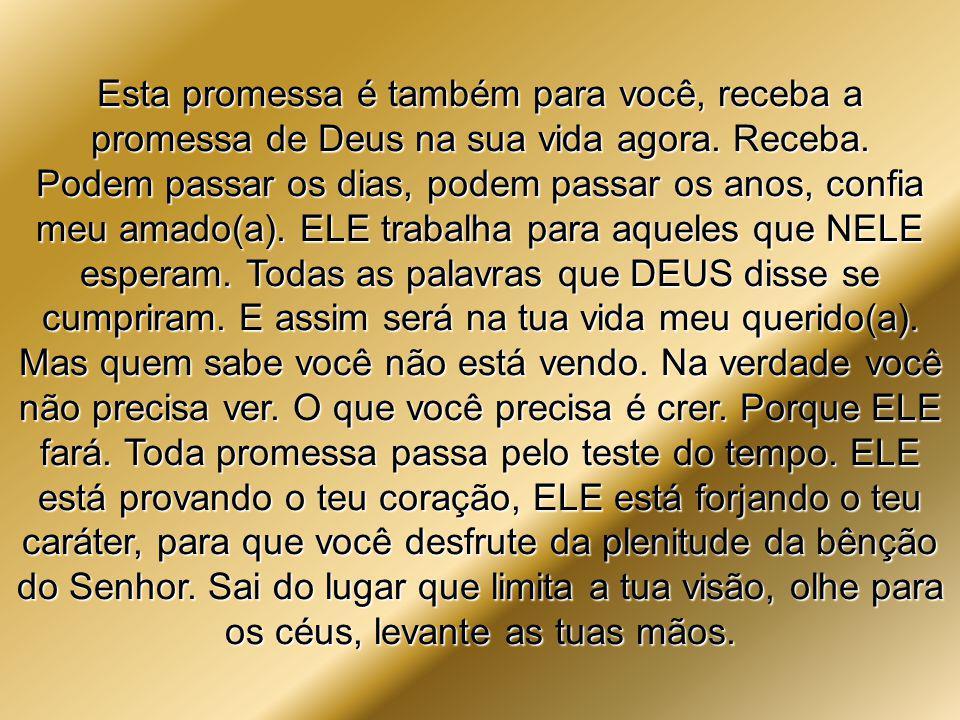 Esta promessa é também para você, receba a promessa de Deus na sua vida agora. Receba.
