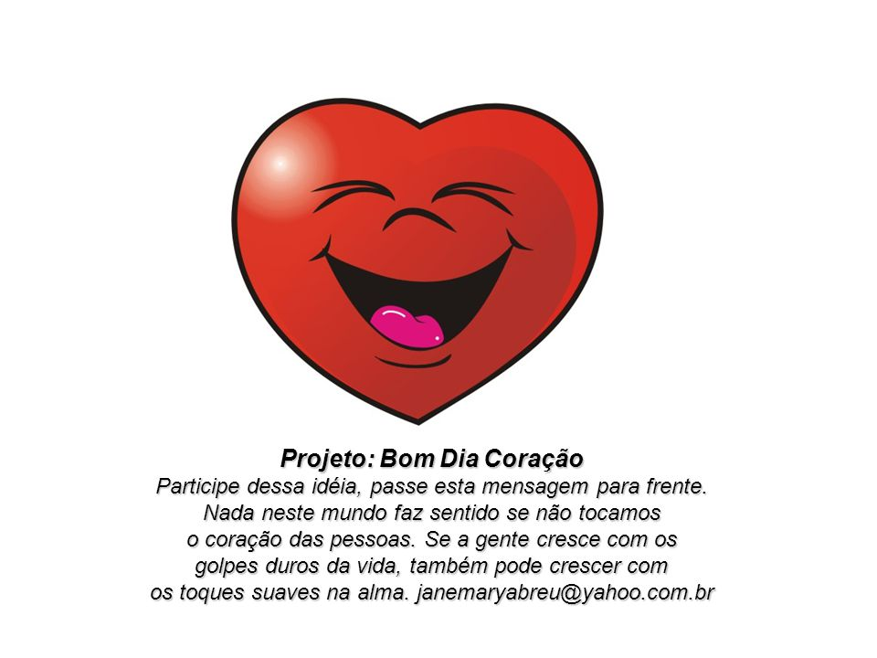 Projeto: Bom Dia Coração Participe dessa idéia, passe esta mensagem para frente.