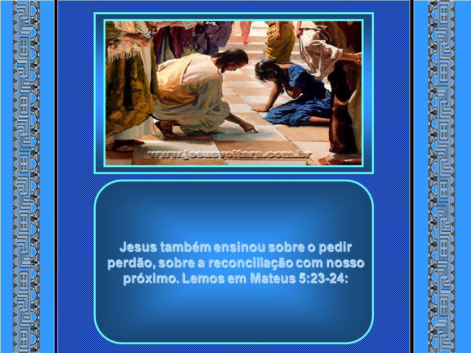 Jesus também ensinou sobre o pedir perdão, sobre a reconciliação com nosso próximo.