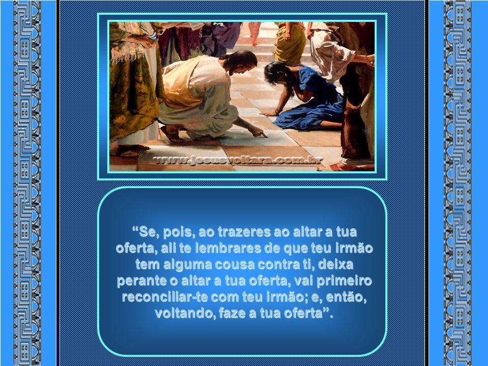 Se, pois, ao trazeres ao altar a tua oferta, ali te lembrares de que teu irmão tem alguma cousa contra ti, deixa perante o altar a tua oferta, vai primeiro reconciliar-te com teu irmão; e, então, voltando, faze a tua oferta .