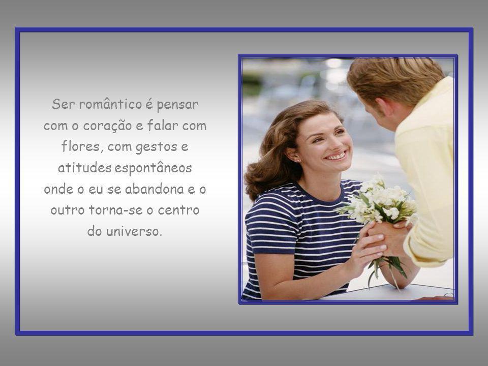 Ser romântico é pensar com o coração e falar com flores, com gestos e atitudes espontâneos onde o eu se abandona e o outro torna-se o centro do universo.
