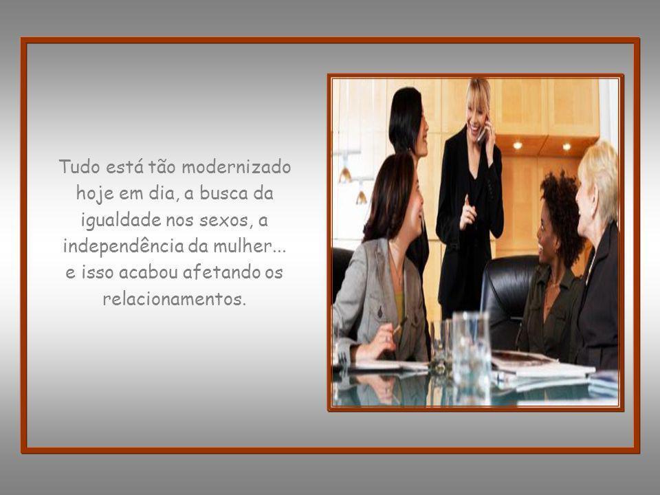 Tudo está tão modernizado hoje em dia, a busca da igualdade nos sexos, a independência da mulher...