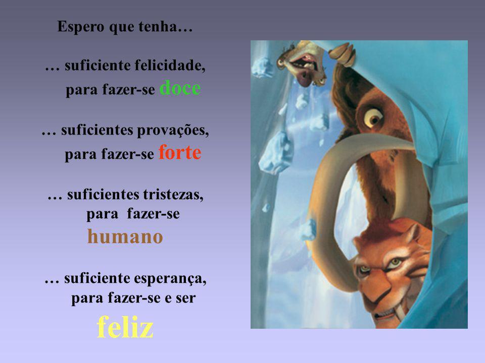 Espero que tenha… … suficiente felicidade, para fazer-se doce … suficientes provações, para fazer-se forte … suficientes tristezas, para fazer-se humano … suficiente esperança, para fazer-se e ser feliz