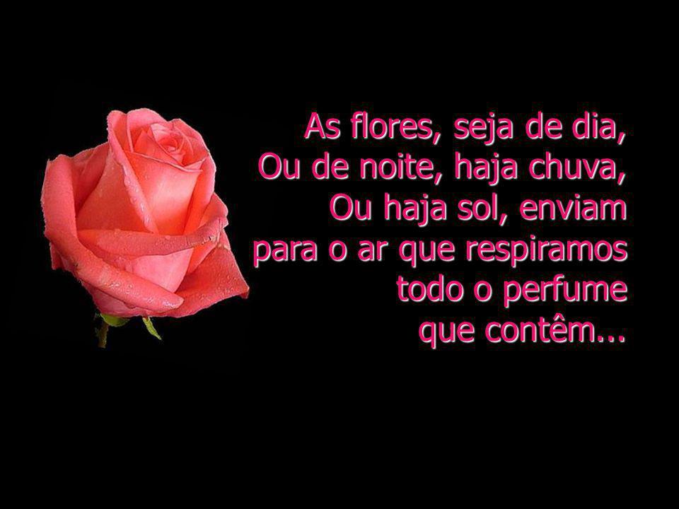 As flores, seja de dia, Ou de noite, haja chuva, Ou haja sol, enviam. para o ar que respiramos todo o perfume.