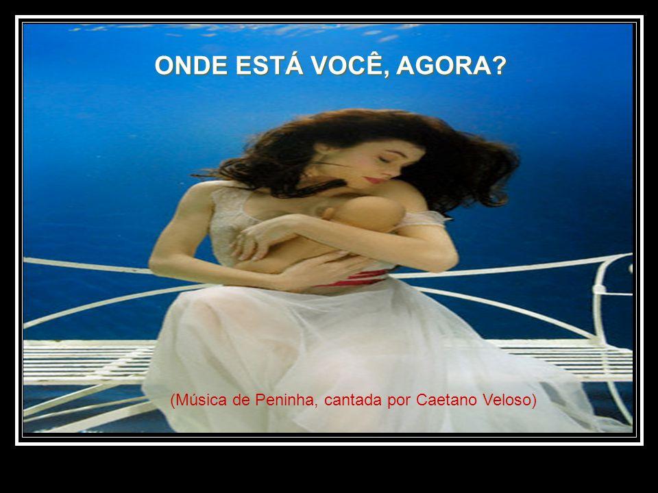 ONDE ESTÁ VOCÊ, AGORA (Música de Peninha, cantada por Caetano Veloso)
