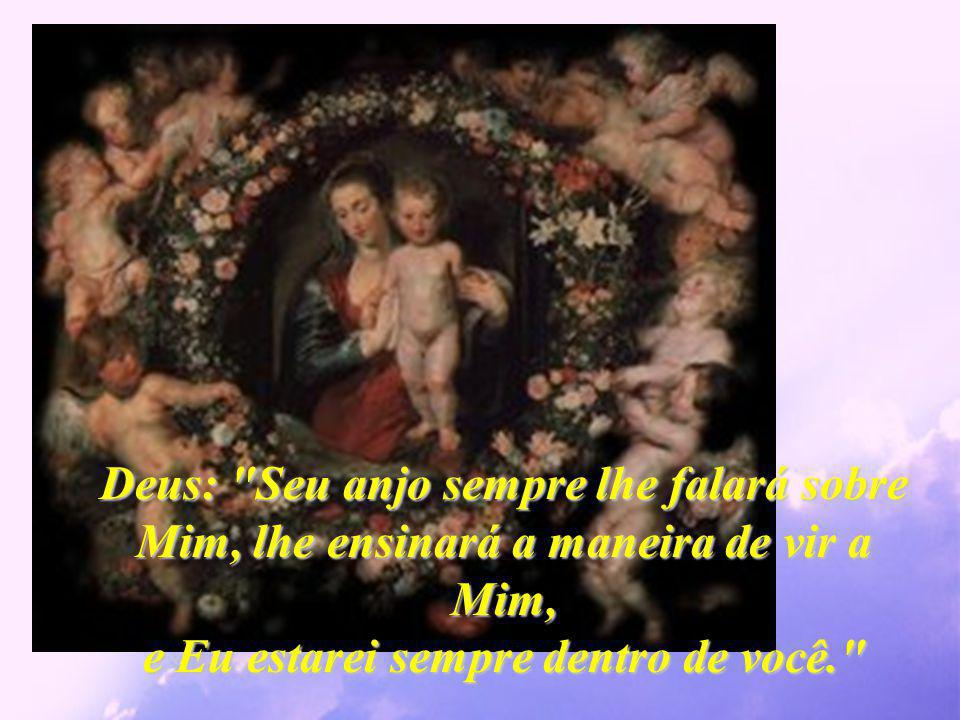 Deus: Seu anjo sempre lhe falará sobre Mim, lhe ensinará a maneira de vir a Mim, e Eu estarei sempre dentro de você.