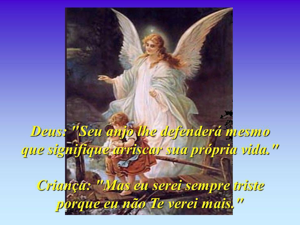 Deus: Seu anjo lhe defenderá mesmo que signifique arriscar sua própria vida. Criança: Mas eu serei sempre triste porque eu não Te verei mais.