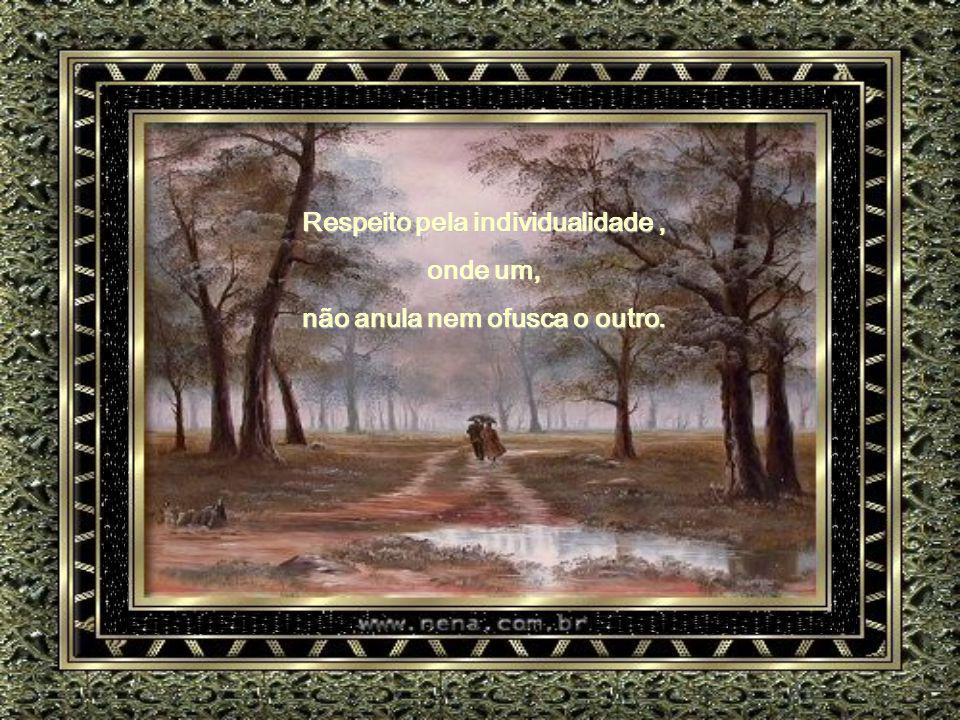 Respeito pela individualidade , não anula nem ofusca o outro.