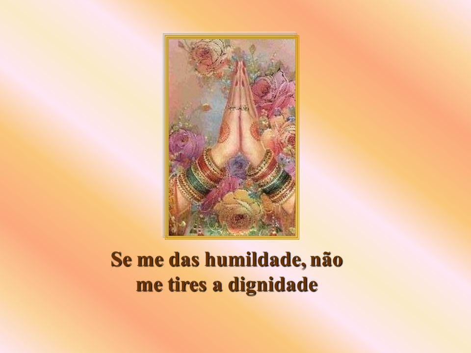 Se me das humildade, não me tires a dignidade