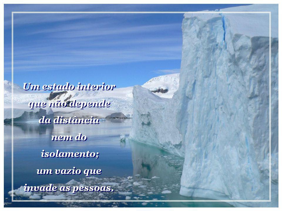 Um estado interior que não depende da distância nem do isolamento; um vazio que invade as pessoas.