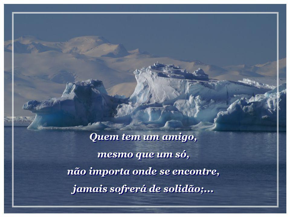 não importa onde se encontre, jamais sofrerá de solidão;...