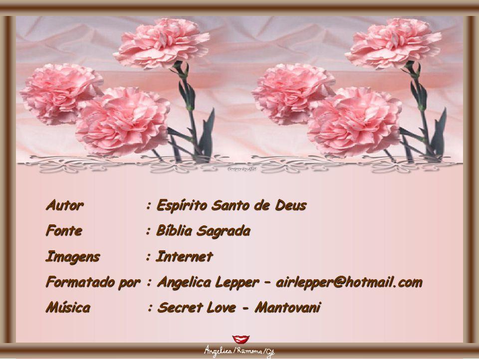 Autor : Espírito Santo de Deus Fonte : Bíblia Sagrada Imagens : Internet Formatado por : Angelica Lepper – airlepper@hotmail.com Música : Secret Love - Mantovani