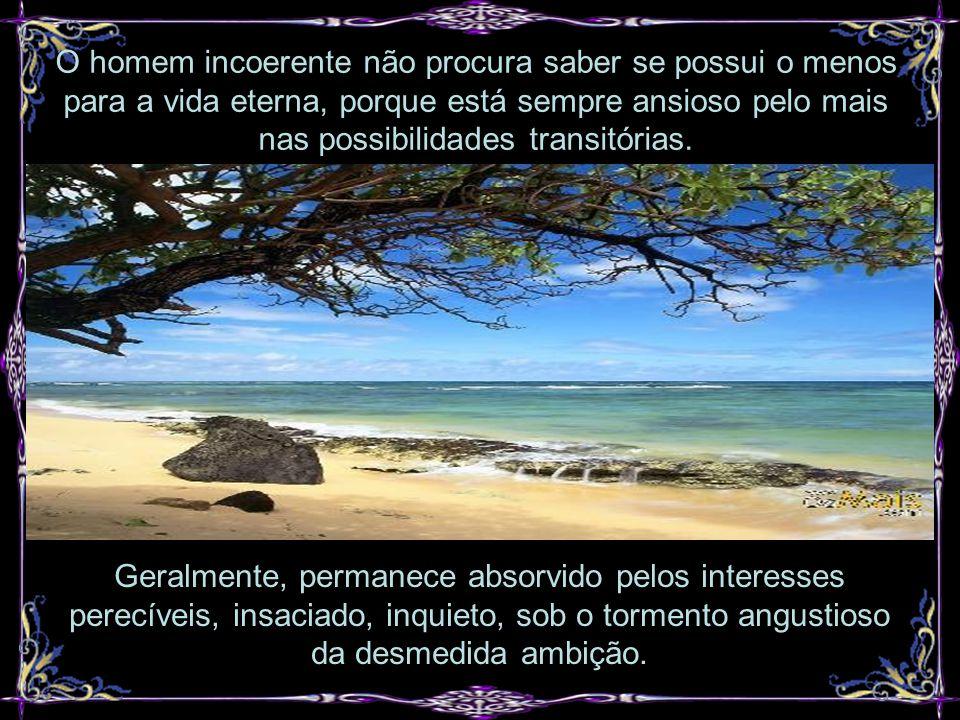 O homem incoerente não procura saber se possui o menos para a vida eterna, porque está sempre ansioso pelo mais nas possibilidades transitórias.