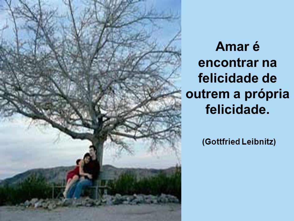 Amar é encontrar na felicidade de outrem a própria felicidade.