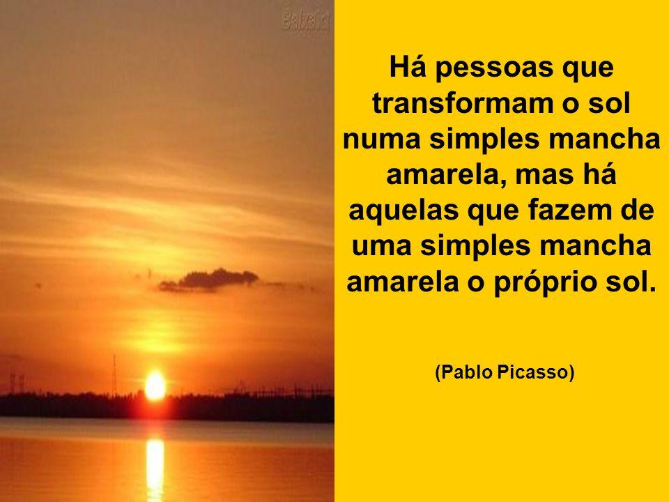 Há pessoas que transformam o sol numa simples mancha amarela, mas há aquelas que fazem de uma simples mancha amarela o próprio sol.