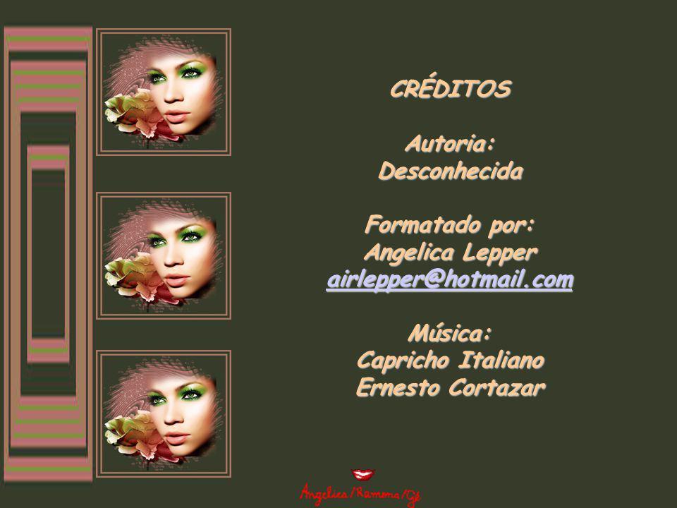 CRÉDITOS Autoria: Desconhecida Formatado por: Angelica Lepper airlepper@hotmail.com Música: Capricho Italiano Ernesto Cortazar