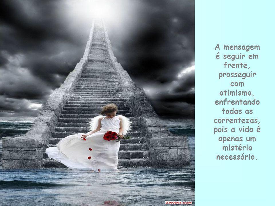 A mensagem é seguir em frente, prosseguir com otimismo, enfrentando todas as correntezas, pois a vida é apenas um mistério necessário.