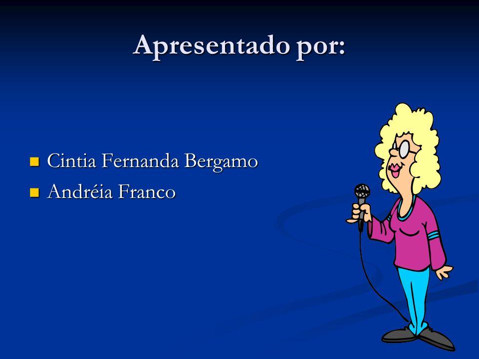 Apresentado por: Cintia Fernanda Bergamo Andréia Franco