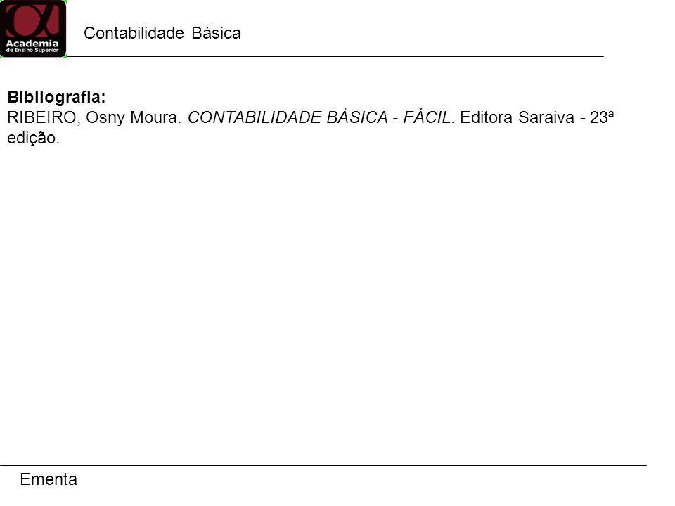 Contabilidade Básica Bibliografia: RIBEIRO, Osny Moura. CONTABILIDADE BÁSICA - FÁCIL. Editora Saraiva - 23ª edição.