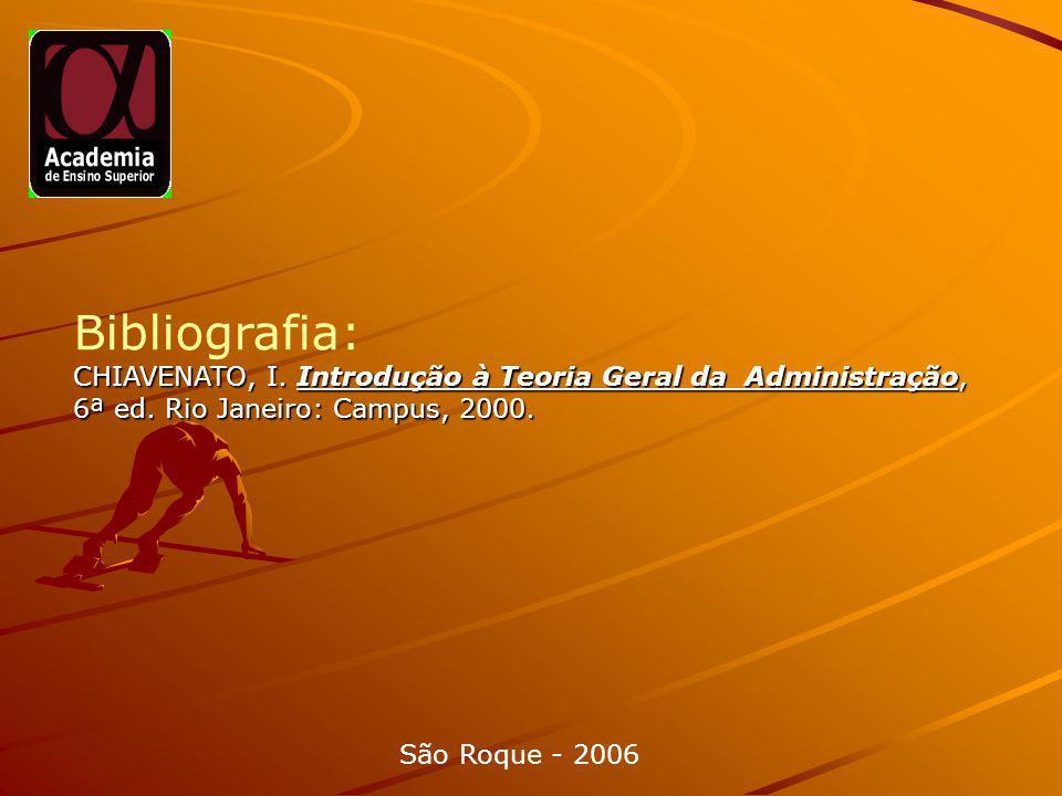 Bibliografia: CHIAVENATO, I. Introdução à Teoria Geral da Administração, 6ª ed. Rio Janeiro: Campus, 2000.
