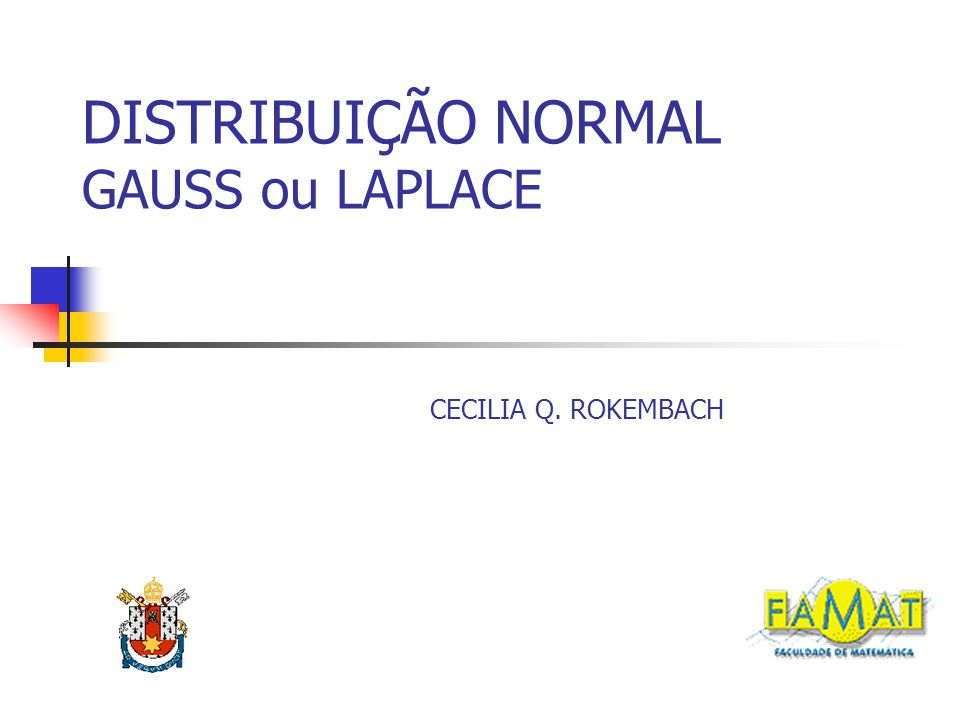 DISTRIBUIÇÃO NORMAL GAUSS ou LAPLACE CECILIA Q. ROKEMBACH