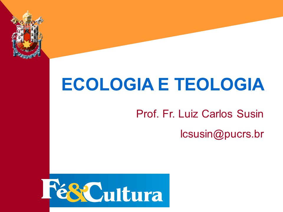 ECOLOGIA E TEOLOGIA Prof. Fr. Luiz Carlos Susin lcsusin@pucrs.br