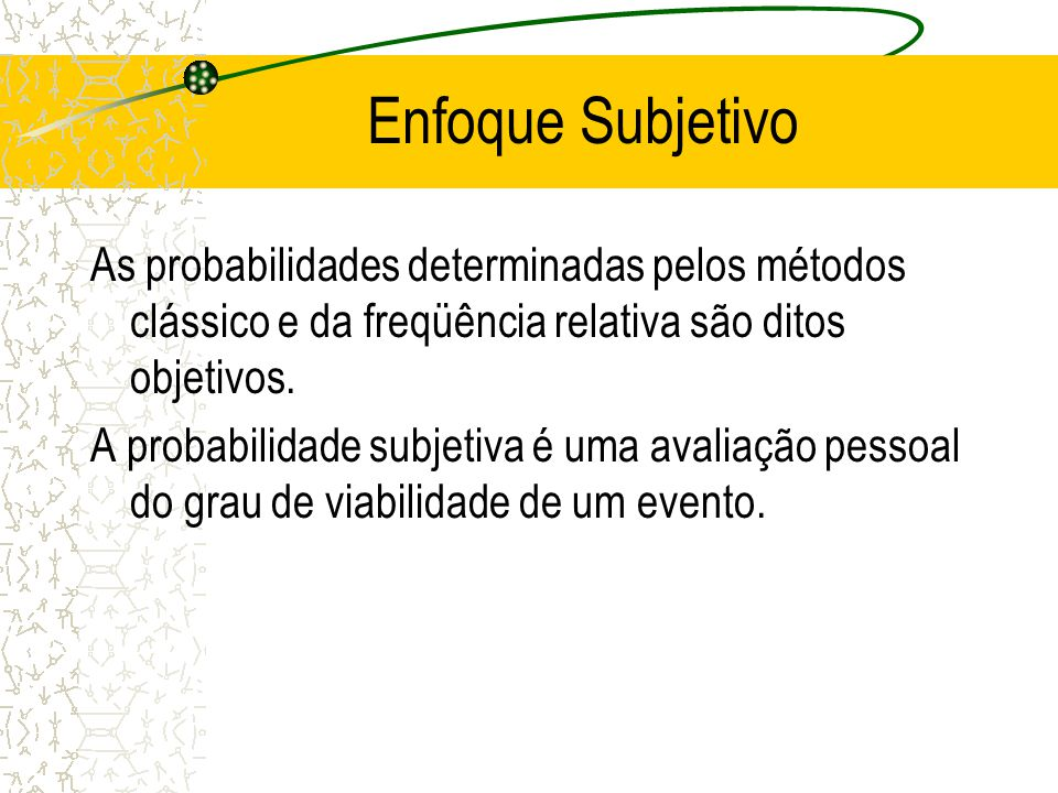Enfoque Subjetivo As probabilidades determinadas pelos métodos clássico e da freqüência relativa são ditos objetivos.