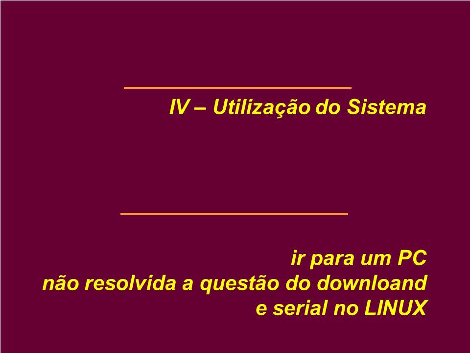 IV – Utilização do Sistema ir para um PC não resolvida a questão do downloand e serial no LINUX