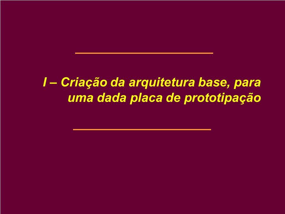 I – Criação da arquitetura base, para uma dada placa de prototipação