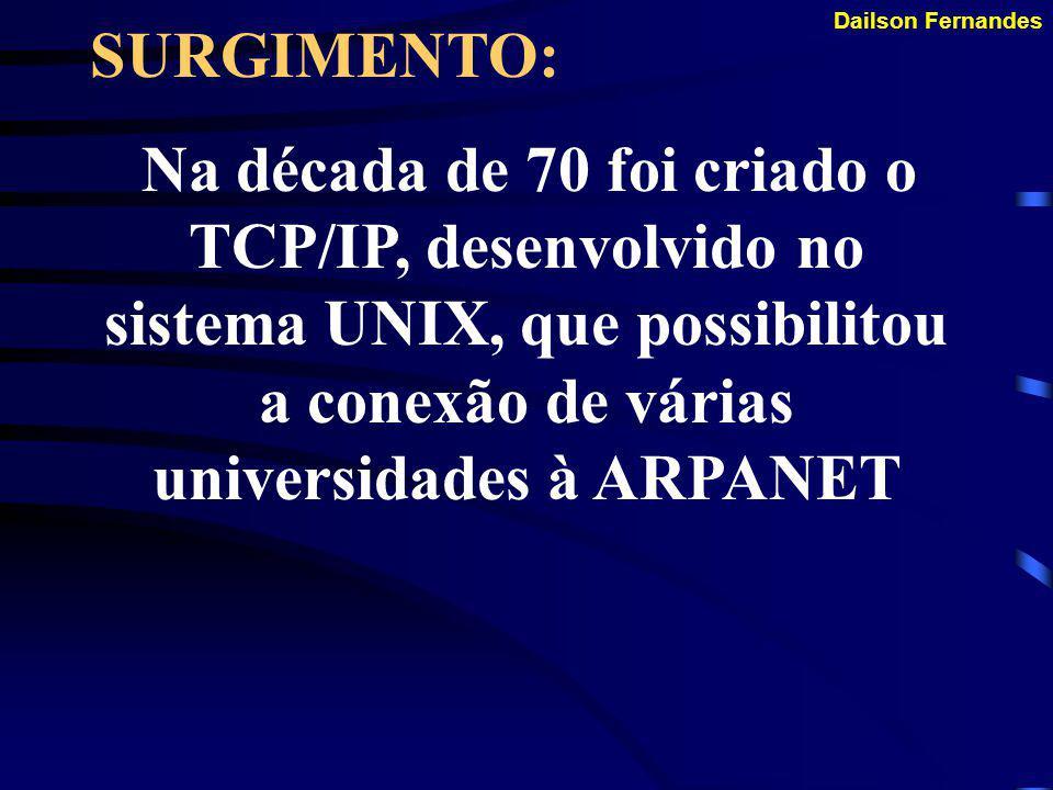 SURGIMENTO: Na década de 70 foi criado o TCP/IP, desenvolvido no sistema UNIX, que possibilitou a conexão de várias universidades à ARPANET.