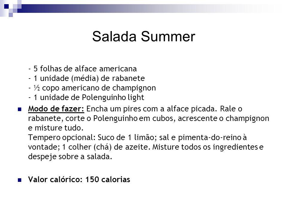Salada Summer - 5 folhas de alface americana - 1 unidade (média) de rabanete - ½ copo americano de champignon - 1 unidade de Polenguinho light.