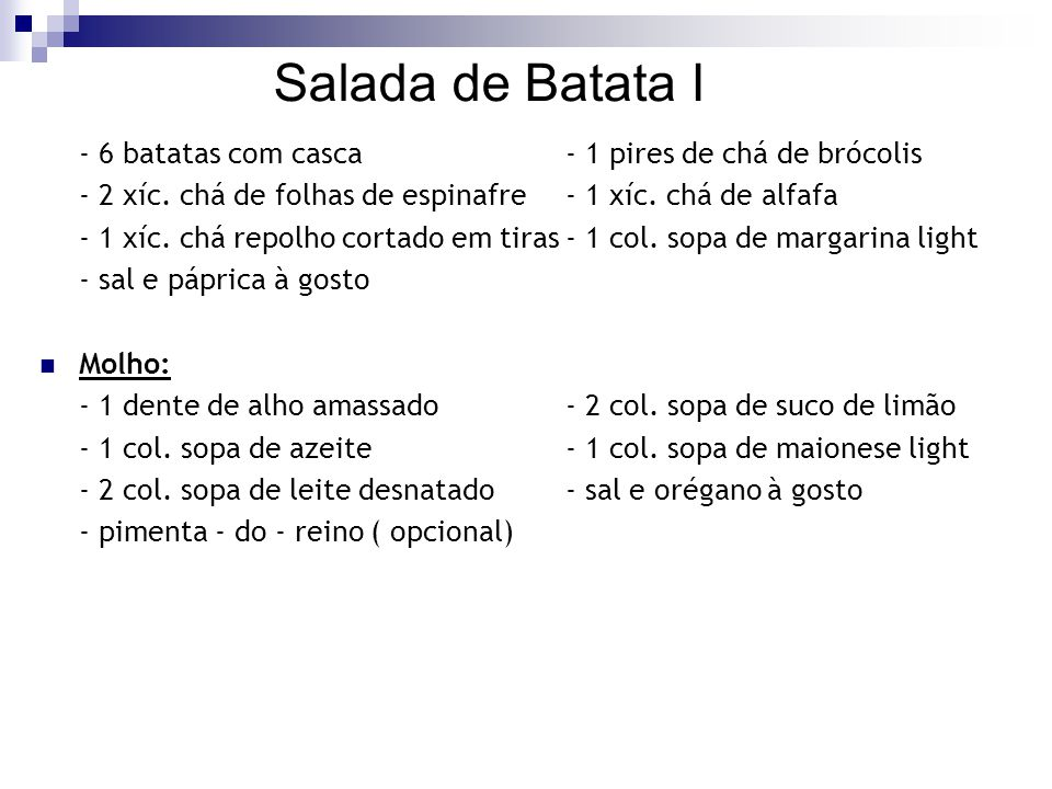 Salada de Batata I - 6 batatas com casca - 1 pires de chá de brócolis. - 2 xíc. chá de folhas de espinafre - 1 xíc. chá de alfafa.