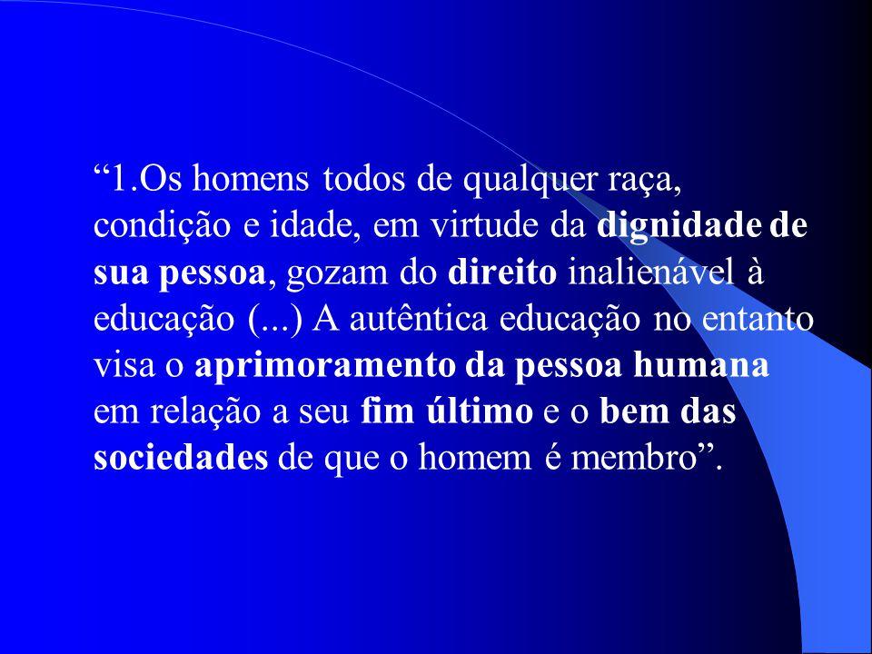 1.Os homens todos de qualquer raça, condição e idade, em virtude da dignidade de sua pessoa, gozam do direito inalienável à educação (...) A autêntica educação no entanto visa o aprimoramento da pessoa humana em relação a seu fim último e o bem das sociedades de que o homem é membro .