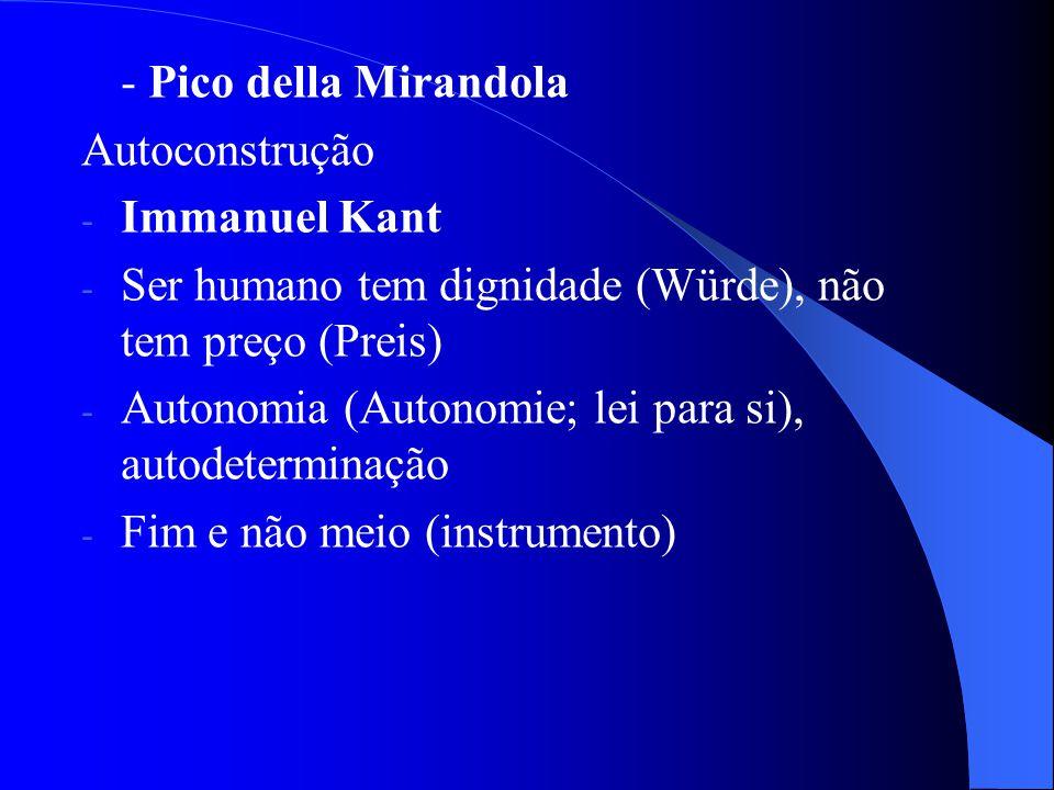 - Pico della Mirandola Autoconstrução. Immanuel Kant. Ser humano tem dignidade (Würde), não tem preço (Preis)