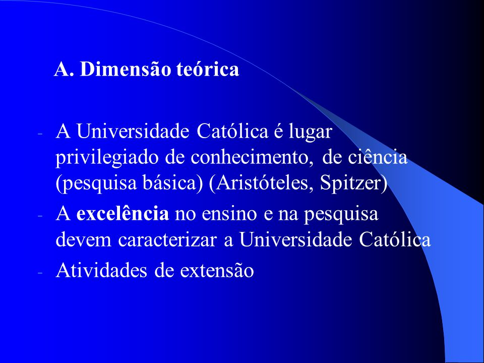 A. Dimensão teórica A Universidade Católica é lugar privilegiado de conhecimento, de ciência (pesquisa básica) (Aristóteles, Spitzer)