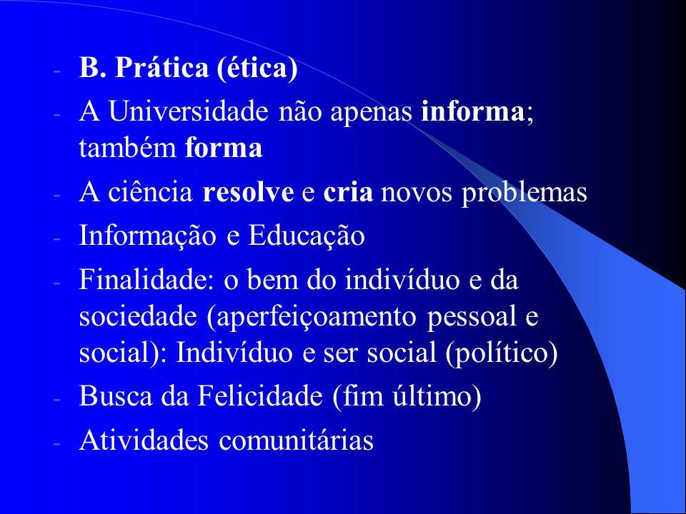 B. Prática (ética) A Universidade não apenas informa; também forma. A ciência resolve e cria novos problemas.