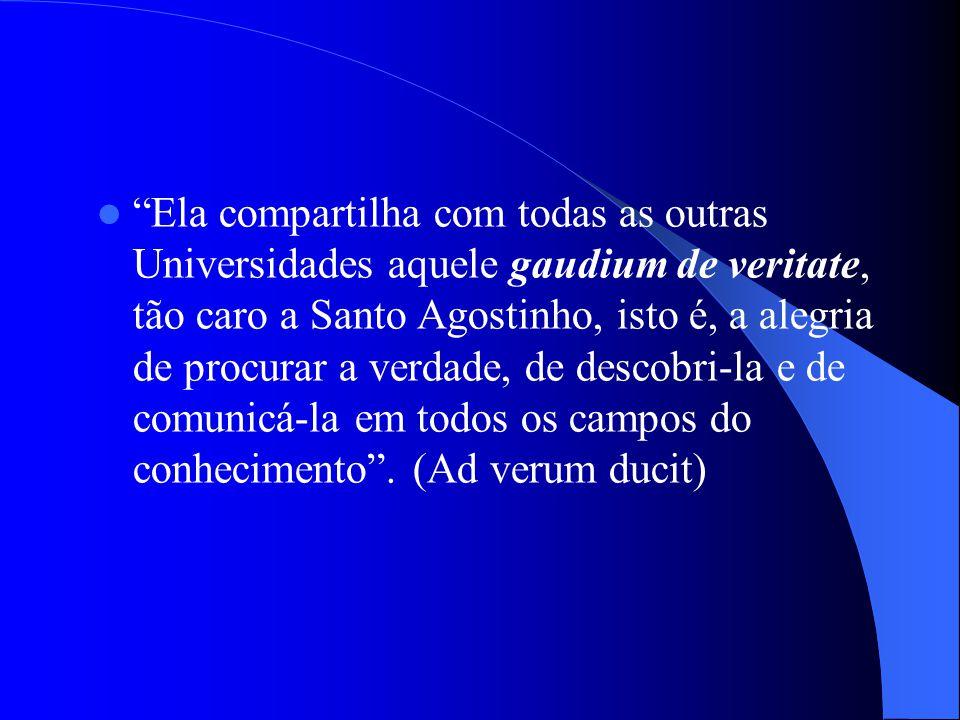 Ela compartilha com todas as outras Universidades aquele gaudium de veritate, tão caro a Santo Agostinho, isto é, a alegria de procurar a verdade, de descobri-la e de comunicá-la em todos os campos do conhecimento .