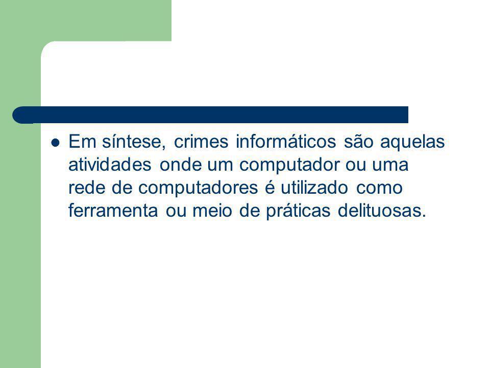 Em síntese, crimes informáticos são aquelas atividades onde um computador ou uma rede de computadores é utilizado como ferramenta ou meio de práticas delituosas.