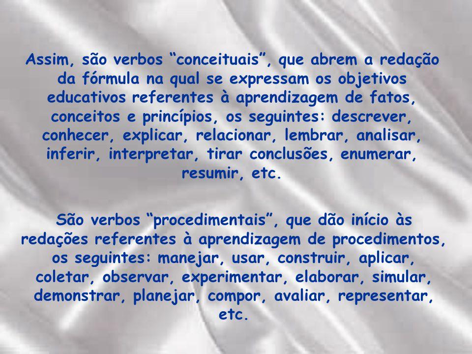 Assim, são verbos conceituais , que abrem a redação da fórmula na qual se expressam os objetivos educativos referentes à aprendizagem de fatos, conceitos e princípios, os seguintes: descrever, conhecer, explicar, relacionar, lembrar, analisar, inferir, interpretar, tirar conclusões, enumerar, resumir, etc.