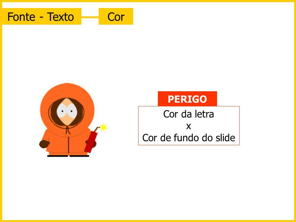 Fonte - Texto Cor PERIGO Cor da letra x Cor de fundo do slide