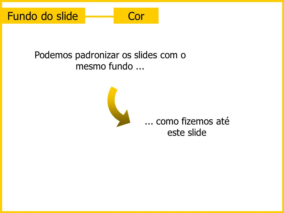 Fundo do slide Cor Podemos padronizar os slides com o mesmo fundo ...