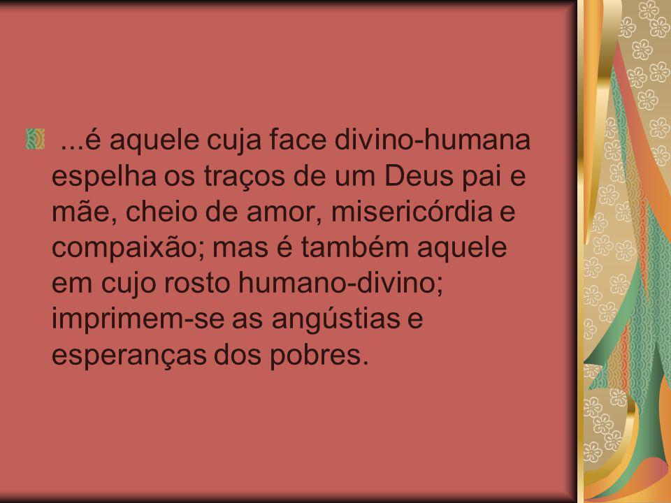 ...é aquele cuja face divino-humana espelha os traços de um Deus pai e mãe, cheio de amor, misericórdia e compaixão; mas é também aquele em cujo rosto humano-divino; imprimem-se as angústias e esperanças dos pobres.